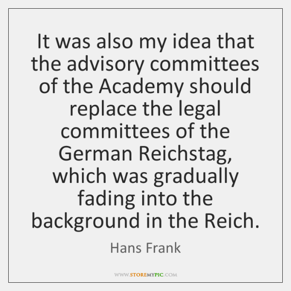 It was also my idea that the advisory committees of the Academy ...