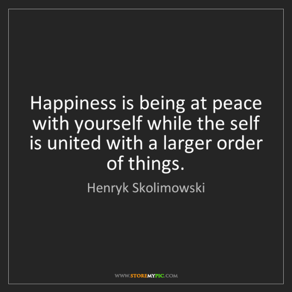 Henryk Skolimowski: Happiness is being at peace with yourself while the self...