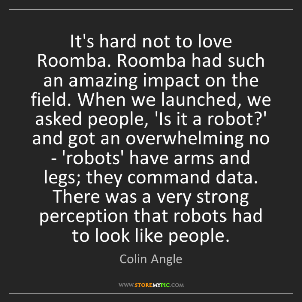 Colin Angle: It's hard not to love Roomba. Roomba had such an amazing...
