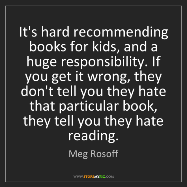 Meg Rosoff: It's hard recommending books for kids, and a huge responsibility....