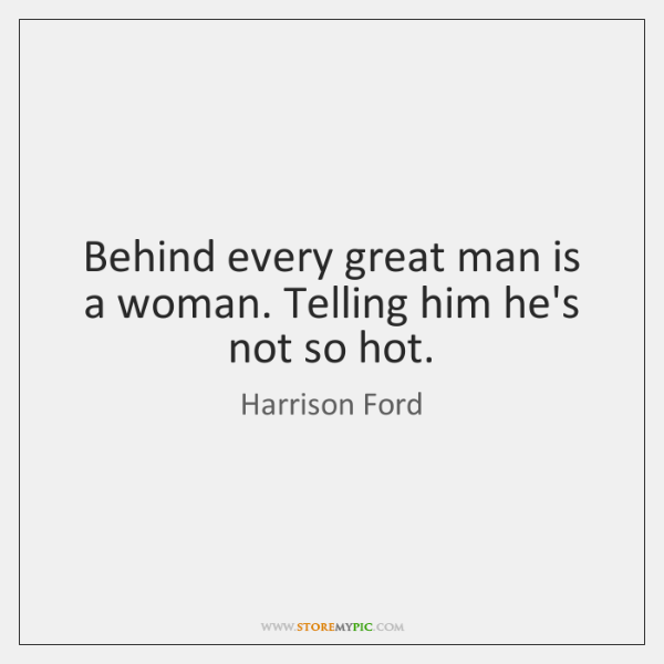 Behind every great man is a woman. Telling him he's not so ...