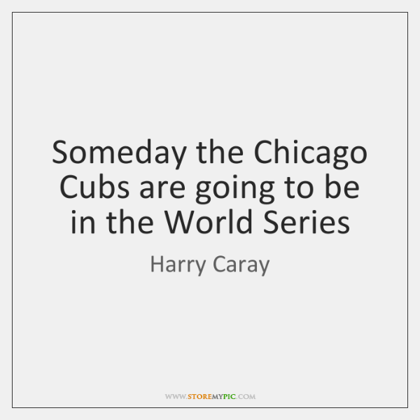 Someday the Chicago Cubs are going to be in the World Series