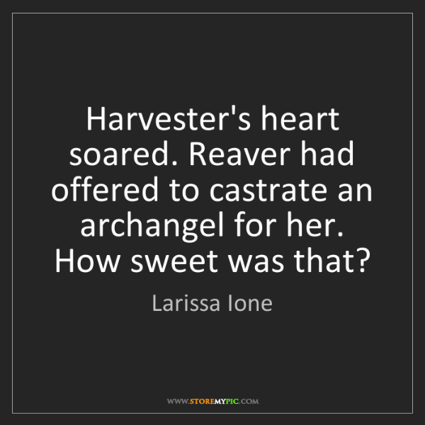 Larissa Ione: Harvester's heart soared. Reaver had offered to castrate...
