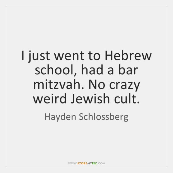 I just went to Hebrew school, had a bar mitzvah. No crazy ...