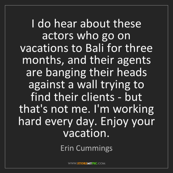 Erin Cummings: I do hear about these actors who go on vacations to Bali...