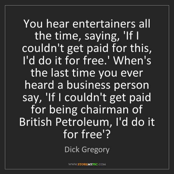 Dick Gregory: You hear entertainers all the time, saying, 'If I couldn't...