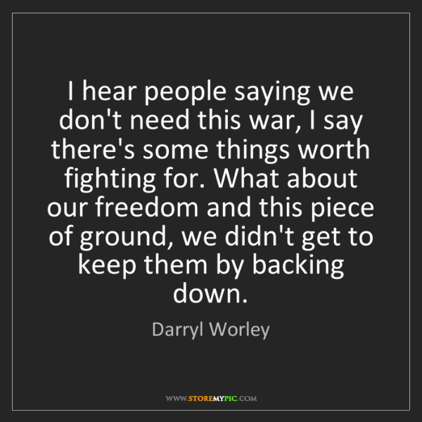 Darryl Worley: I hear people saying we don't need this war, I say there's...