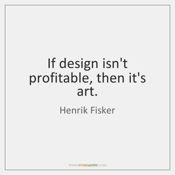 If design isn't profitable, then it's art.