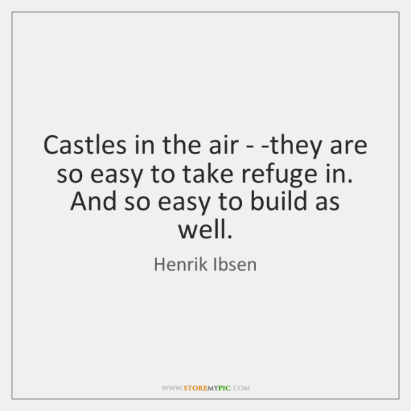 Castles in the air - -they are so easy to take refuge ...