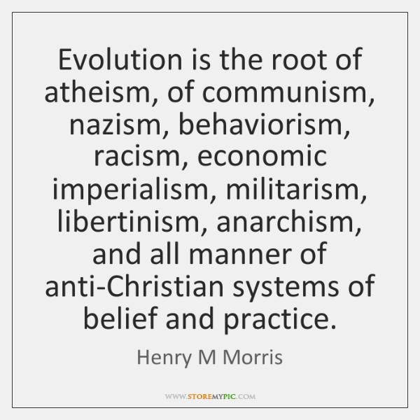 Evolution is the root of atheism, of communism, nazism, behaviorism, racism, economic ...