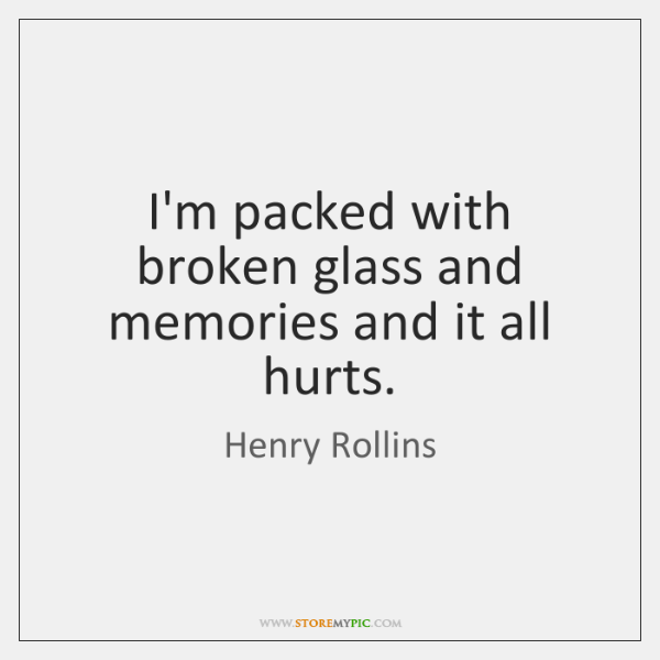 I'm packed with broken glass and memories and it all hurts.