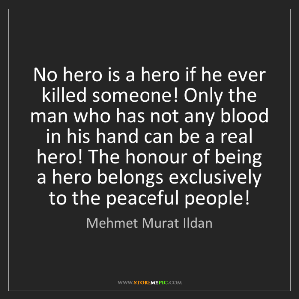 Mehmet Murat Ildan: No hero is a hero if he ever killed someone! Only the...