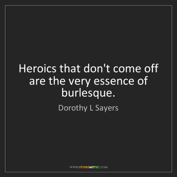 Dorothy L Sayers: Heroics that don't come off are the very essence of burlesque.