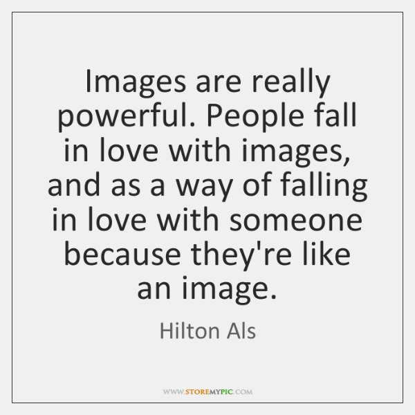 Images are really powerful. People fall in love with images, and as ...