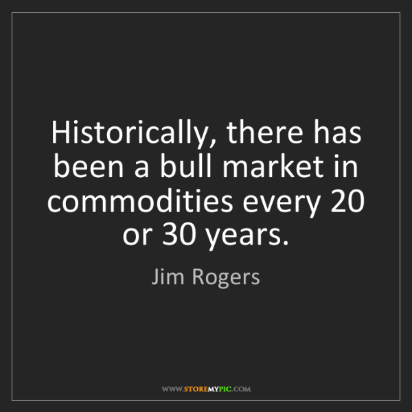 Jim Rogers: Historically, there has been a bull market in commodities...