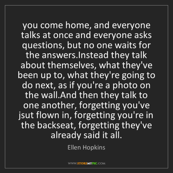 Ellen Hopkins: you come home, and everyone talks at once and everyone...