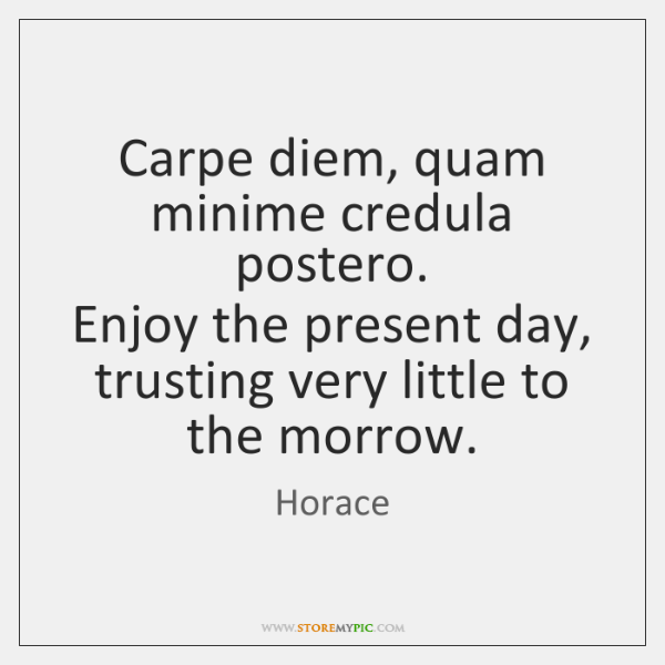 Carpe diem, quam minime credula postero.  Enjoy the present day, trusting very ...