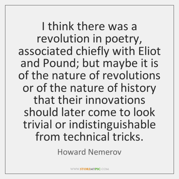 I think there was a revolution in poetry, associated chiefly with Eliot ...