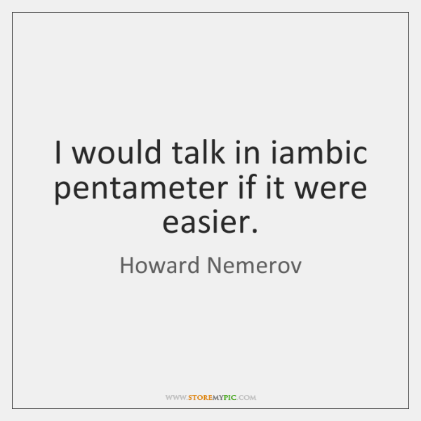 I would talk in iambic pentameter if it were easier.