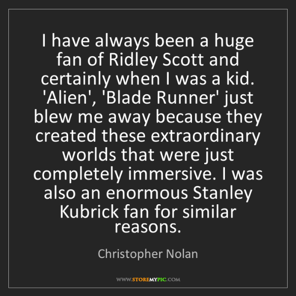 Christopher Nolan: I have always been a huge fan of Ridley Scott and certainly...