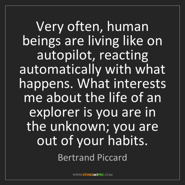 Bertrand Piccard: Very often, human beings are living like on autopilot,...
