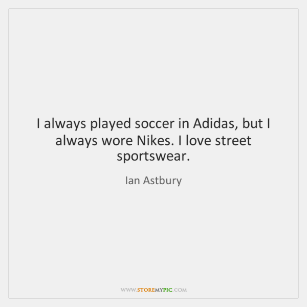 I always played soccer in Adidas, but I always wore Nikes. I ...