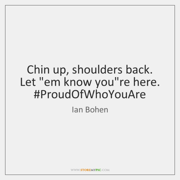 """Chin up, shoulders back. Let """"em know you're here. ProudOfWhoYouAre"""