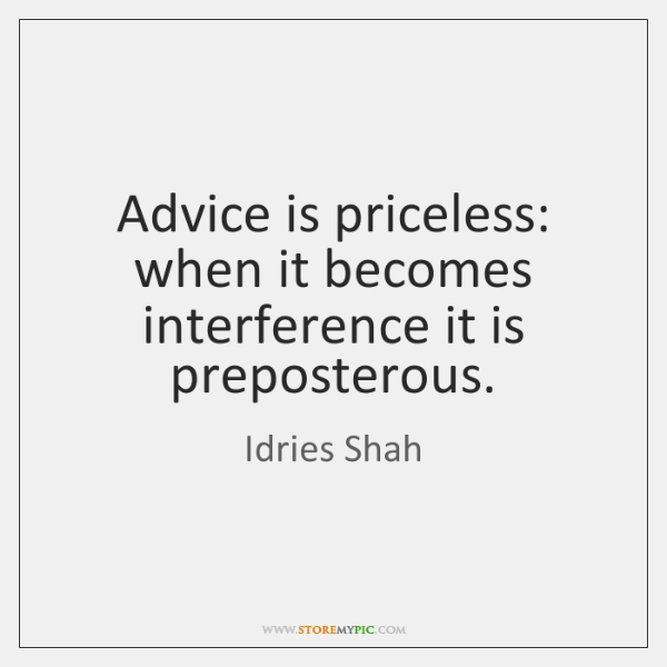 Advice is priceless: when it becomes interference it is preposterous.