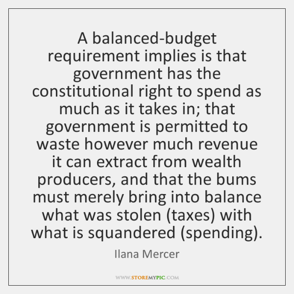 A balanced-budget requirement implies is that government has the constitutional right to ...
