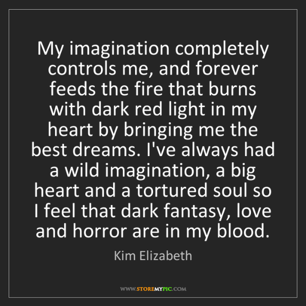 Kim Elizabeth: My imagination completely controls me, and forever feeds...