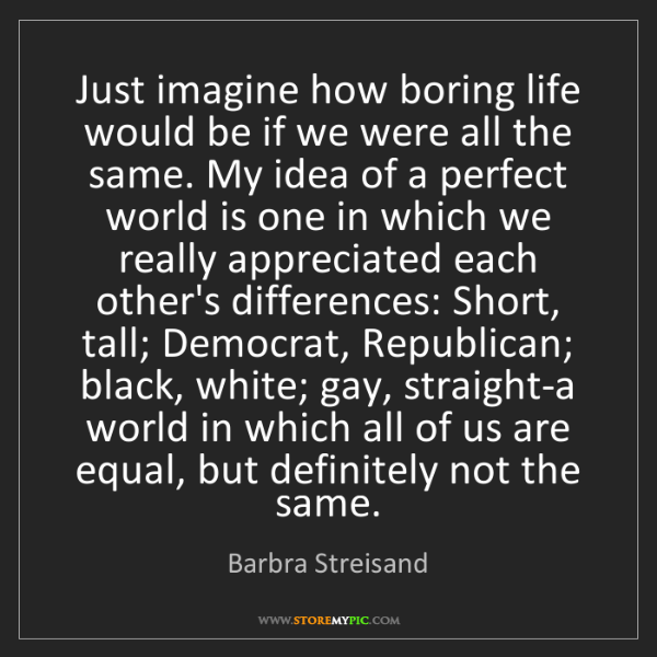 Barbra Streisand: Just imagine how boring life would be if we were all...