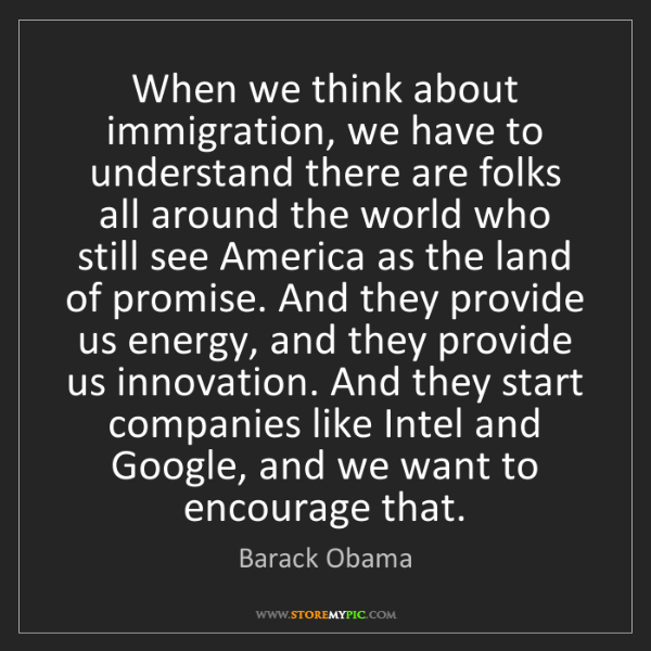 Barack Obama: When we think about immigration, we have to understand...