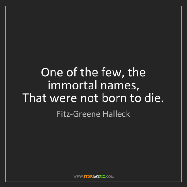 Fitz-Greene Halleck: One of the few, the immortal names,   That were not born...