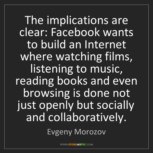 Evgeny Morozov: The implications are clear: Facebook wants to build an...