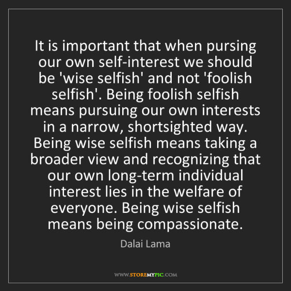 Dalai Lama: It is important that when pursing our own self-interest...