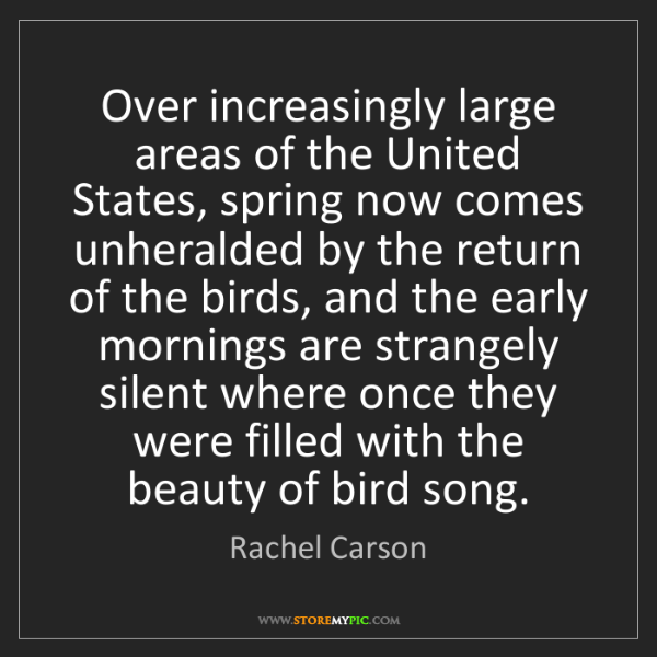 Rachel Carson: Over increasingly large areas of the United States, spring...