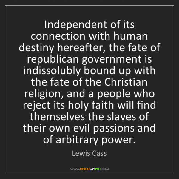 Lewis Cass: Independent of its connection with human destiny hereafter,...
