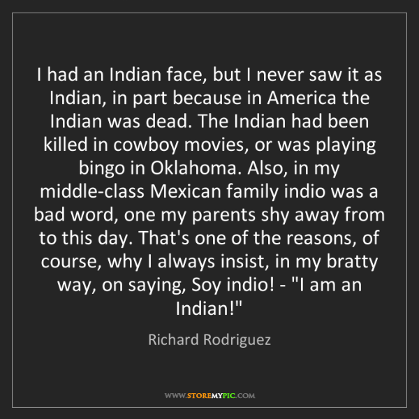 Richard Rodriguez: I had an Indian face, but I never saw it as Indian, in...