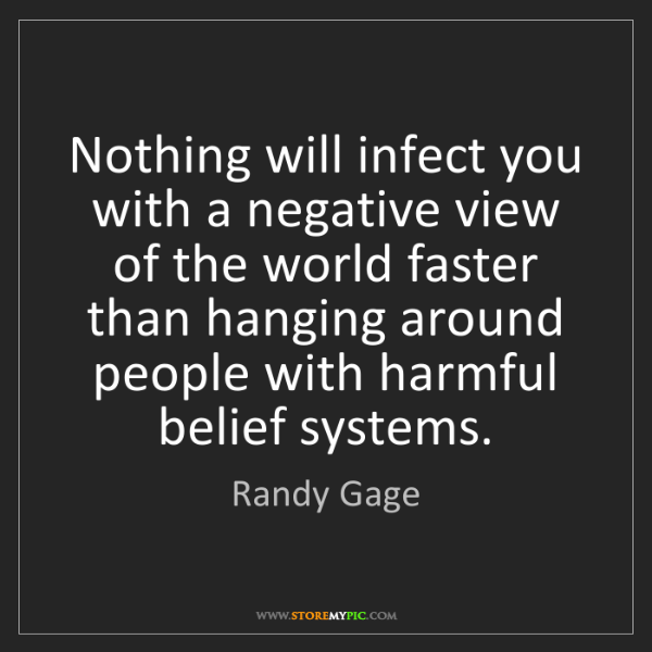 Randy Gage: Nothing will infect you with a negative view of the world...