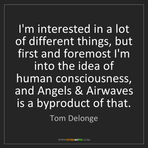Tom Delonge: I'm interested in a lot of different things, but first...