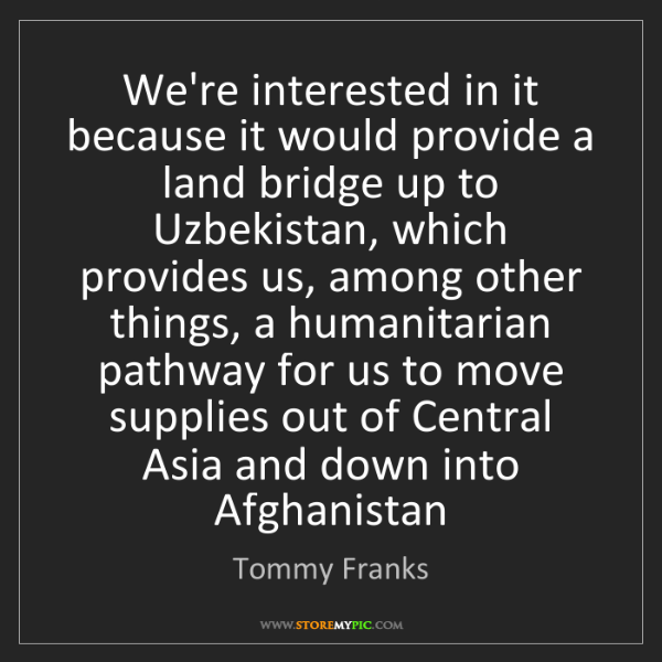 Tommy Franks: We're interested in it because it would provide a land...