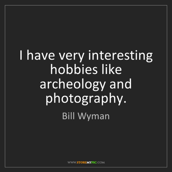 Bill Wyman: I have very interesting hobbies like archeology and photography.