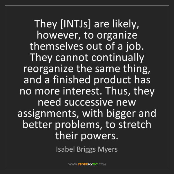 Isabel Briggs Myers: They [INTJs] are likely, however, to organize themselves...