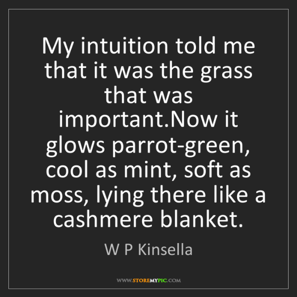 W P Kinsella: My intuition told me that it was the grass that was important.Now...