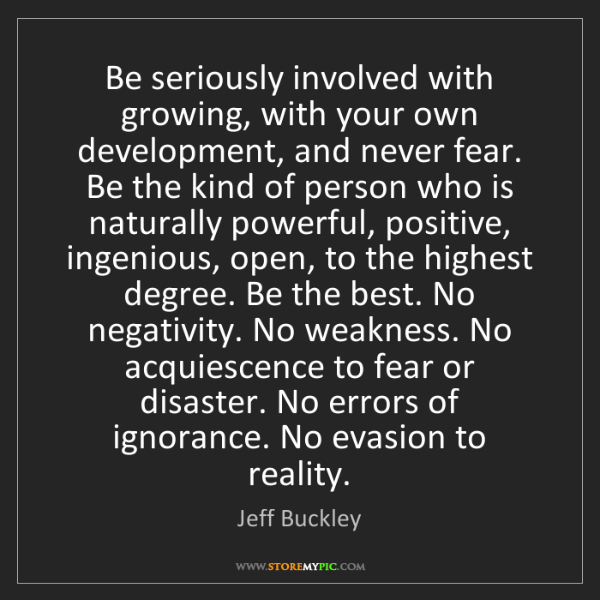 Jeff Buckley: Be seriously involved with growing, with your own development,...