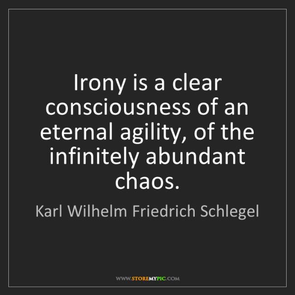 Karl Wilhelm Friedrich Schlegel: Irony is a clear consciousness of an eternal agility,...