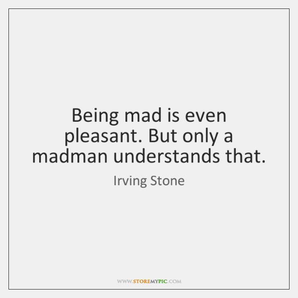 Being mad is even pleasant. But only a madman understands that.