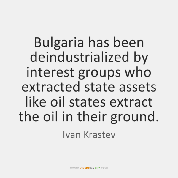Bulgaria has been deindustrialized by interest groups who extracted state assets like ...