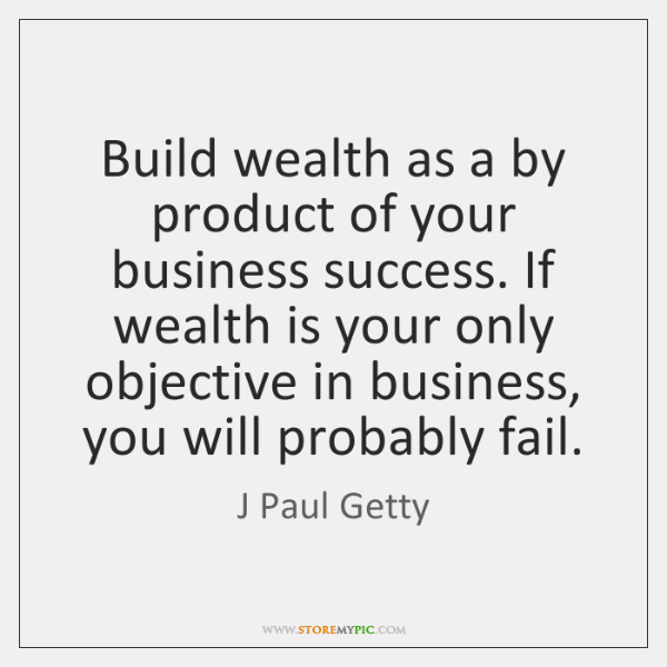 Build wealth as a by product of your business success. If wealth ...