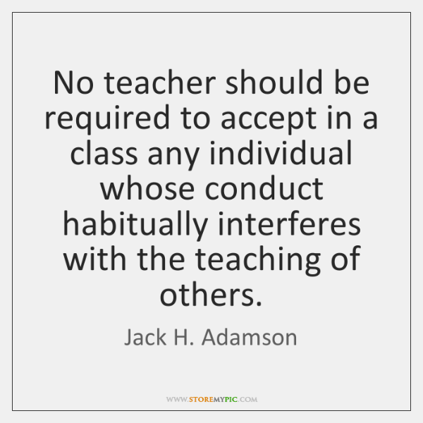 No teacher should be required to accept in a class any individual ...